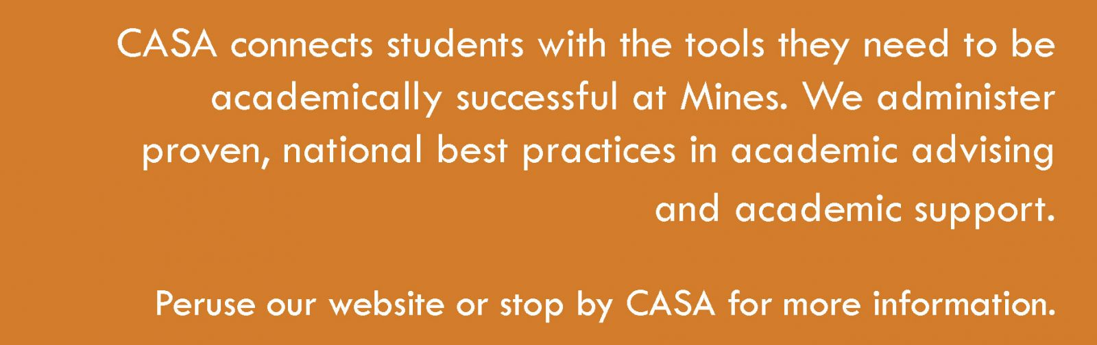 CASA connects students with the tools they need to be successful. CASA administers proven, national best practices in academic advising and academic support. Use the links on this page or stop by CASA offices for more information.